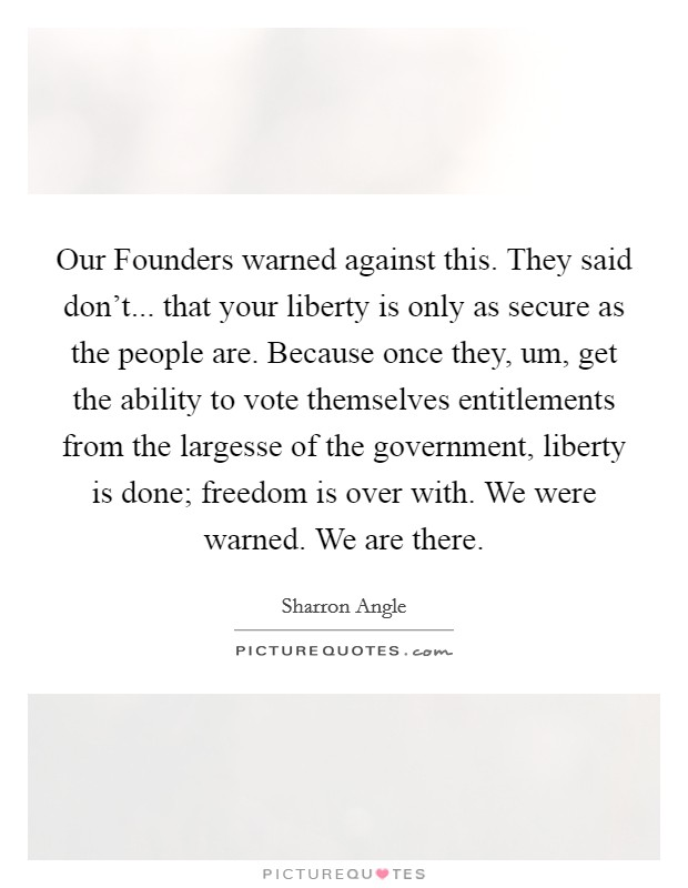 Our Founders warned against this. They said don't... that your liberty is only as secure as the people are. Because once they, um, get the ability to vote themselves entitlements from the largesse of the government, liberty is done; freedom is over with. We were warned. We are there Picture Quote #1