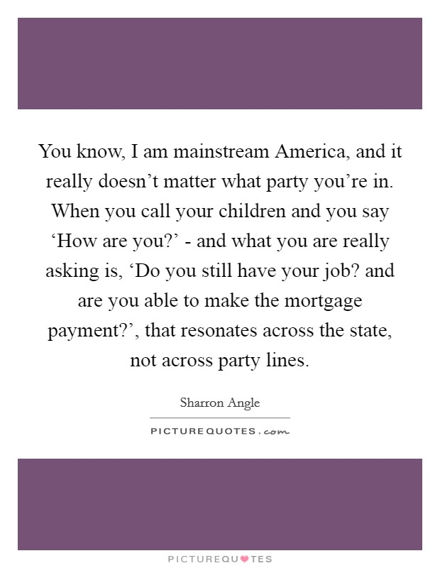 You know, I am mainstream America, and it really doesn't matter what party you're in. When you call your children and you say 'How are you?' - and what you are really asking is, 'Do you still have your job? and are you able to make the mortgage payment?', that resonates across the state, not across party lines Picture Quote #1