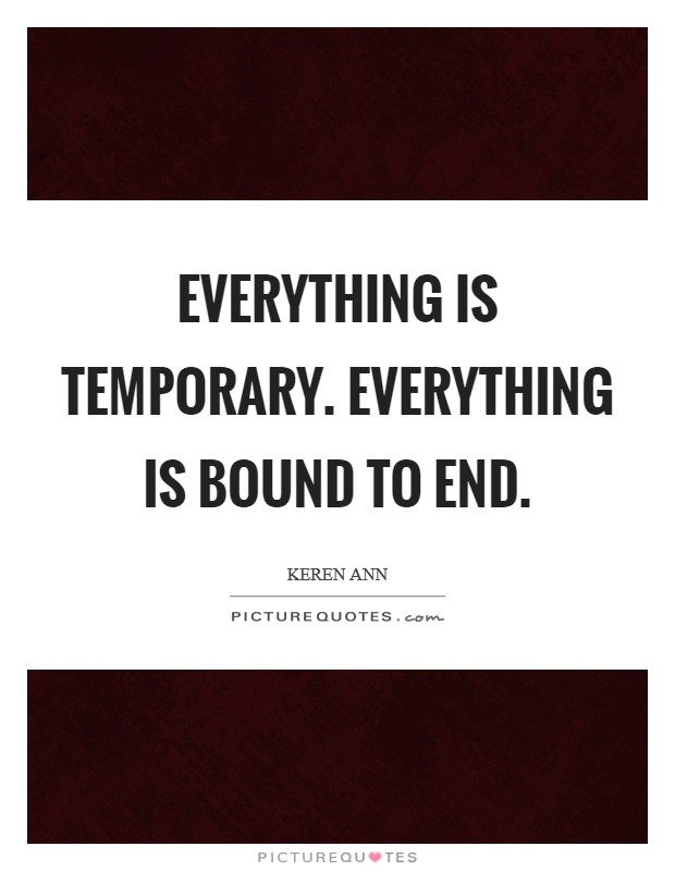 Everything is temporary. Everything is bound to end Picture Quote #1
