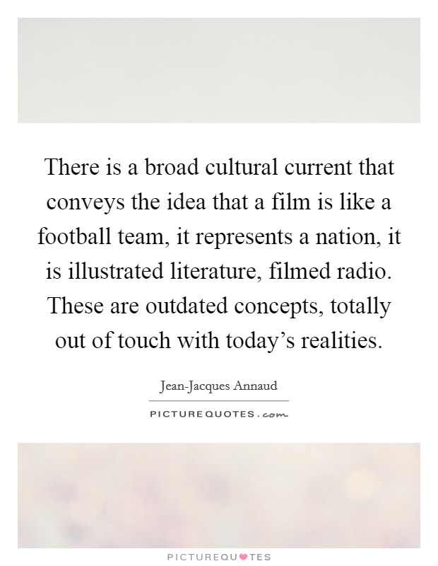 There is a broad cultural current that conveys the idea that a film is like a football team, it represents a nation, it is illustrated literature, filmed radio. These are outdated concepts, totally out of touch with today's realities Picture Quote #1