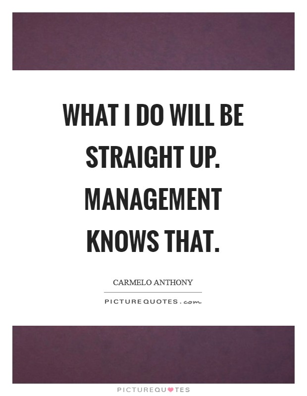 What I do will be straight up. Management knows that Picture Quote #1