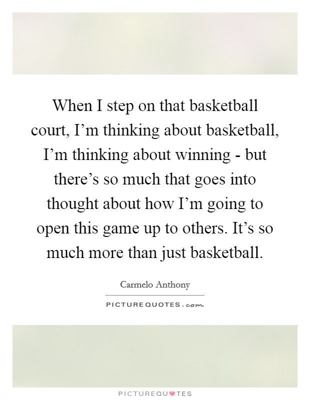 When I step on that basketball court, I'm thinking about basketball, I'm thinking about winning - but there's so much that goes into thought about how I'm going to open this game up to others. It's so much more than just basketball Picture Quote #1