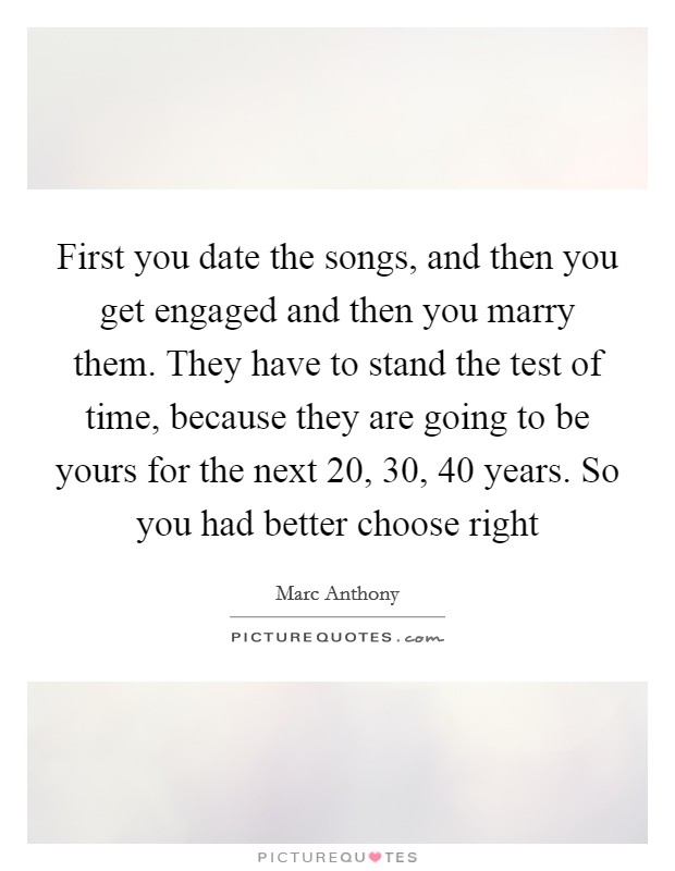 First you date the songs, and then you get engaged and then you marry them. They have to stand the test of time, because they are going to be yours for the next 20, 30, 40 years. So you had better choose right Picture Quote #1