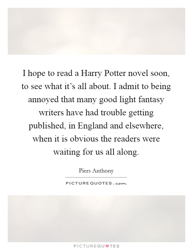 I hope to read a Harry Potter novel soon, to see what it's all about. I admit to being annoyed that many good light fantasy writers have had trouble getting published, in England and elsewhere, when it is obvious the readers were waiting for us all along Picture Quote #1