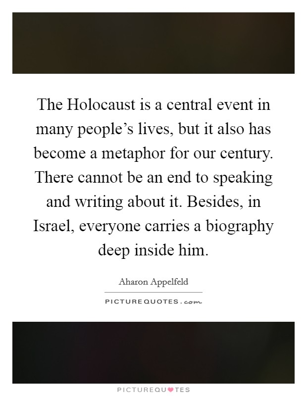 The Holocaust is a central event in many people's lives, but it also has become a metaphor for our century. There cannot be an end to speaking and writing about it. Besides, in Israel, everyone carries a biography deep inside him Picture Quote #1