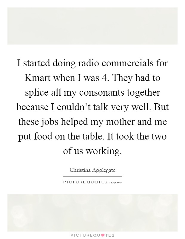 I started doing radio commercials for Kmart when I was 4. They had to splice all my consonants together because I couldn't talk very well. But these jobs helped my mother and me put food on the table. It took the two of us working Picture Quote #1
