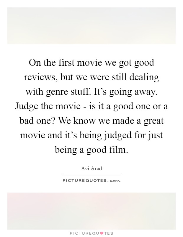 On the first movie we got good reviews, but we were still dealing with genre stuff. It's going away. Judge the movie - is it a good one or a bad one? We know we made a great movie and it's being judged for just being a good film Picture Quote #1