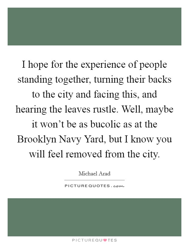 I hope for the experience of people standing together, turning their backs to the city and facing this, and hearing the leaves rustle. Well, maybe it won't be as bucolic as at the Brooklyn Navy Yard, but I know you will feel removed from the city Picture Quote #1