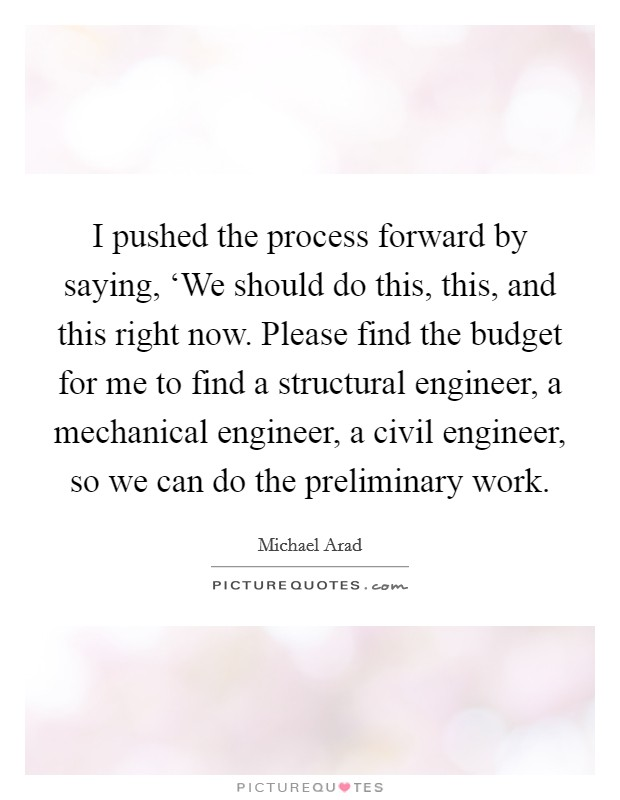 I pushed the process forward by saying, 'We should do this, this, and this right now. Please find the budget for me to find a structural engineer, a mechanical engineer, a civil engineer, so we can do the preliminary work Picture Quote #1