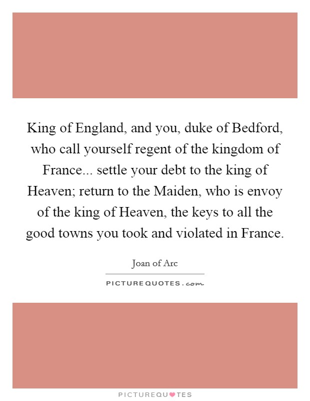 King of England, and you, duke of Bedford, who call yourself regent of the kingdom of France... settle your debt to the king of Heaven; return to the Maiden, who is envoy of the king of Heaven, the keys to all the good towns you took and violated in France Picture Quote #1