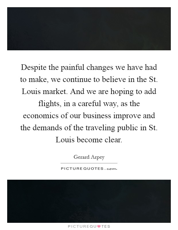 Despite the painful changes we have had to make, we continue to believe in the St. Louis market. And we are hoping to add flights, in a careful way, as the economics of our business improve and the demands of the traveling public in St. Louis become clear Picture Quote #1