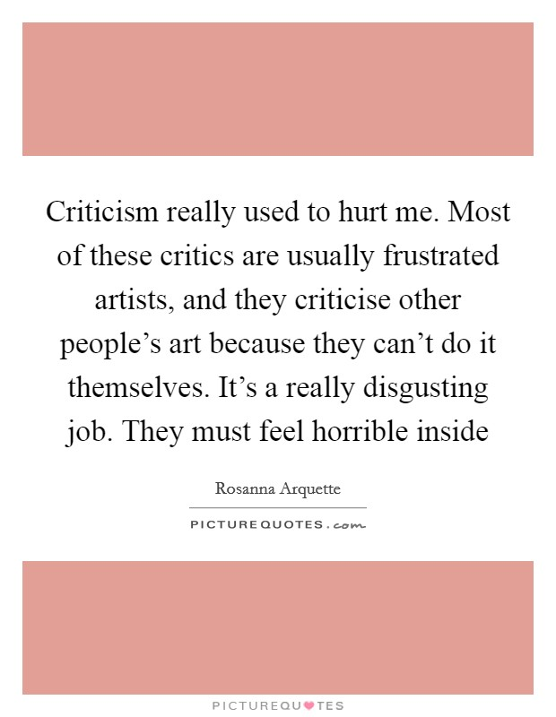 Criticism really used to hurt me. Most of these critics are usually frustrated artists, and they criticise other people's art because they can't do it themselves. It's a really disgusting job. They must feel horrible inside Picture Quote #1