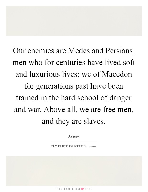 Our enemies are Medes and Persians, men who for centuries have lived soft and luxurious lives; we of Macedon for generations past have been trained in the hard school of danger and war. Above all, we are free men, and they are slaves Picture Quote #1