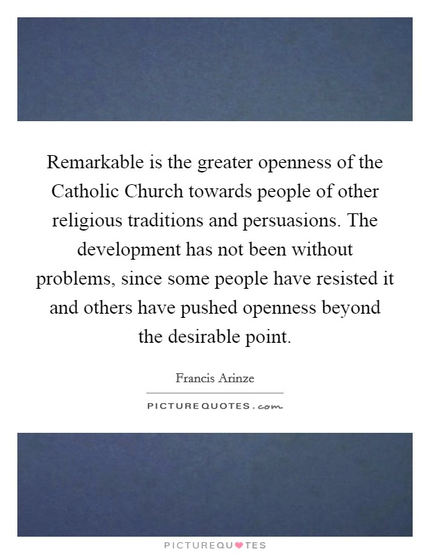 Remarkable is the greater openness of the Catholic Church towards people of other religious traditions and persuasions. The development has not been without problems, since some people have resisted it and others have pushed openness beyond the desirable point Picture Quote #1
