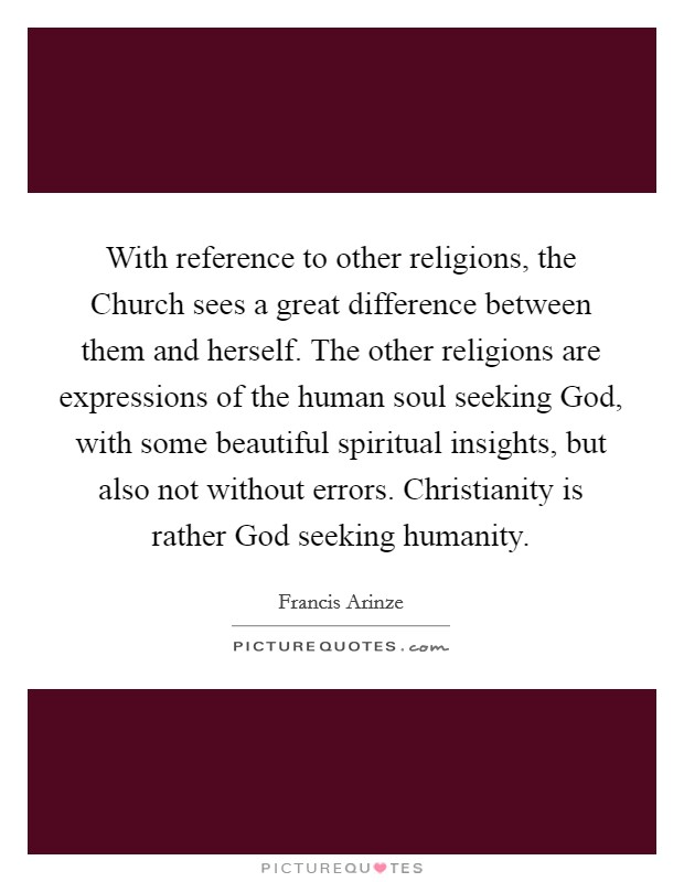 With reference to other religions, the Church sees a great difference between them and herself. The other religions are expressions of the human soul seeking God, with some beautiful spiritual insights, but also not without errors. Christianity is rather God seeking humanity Picture Quote #1