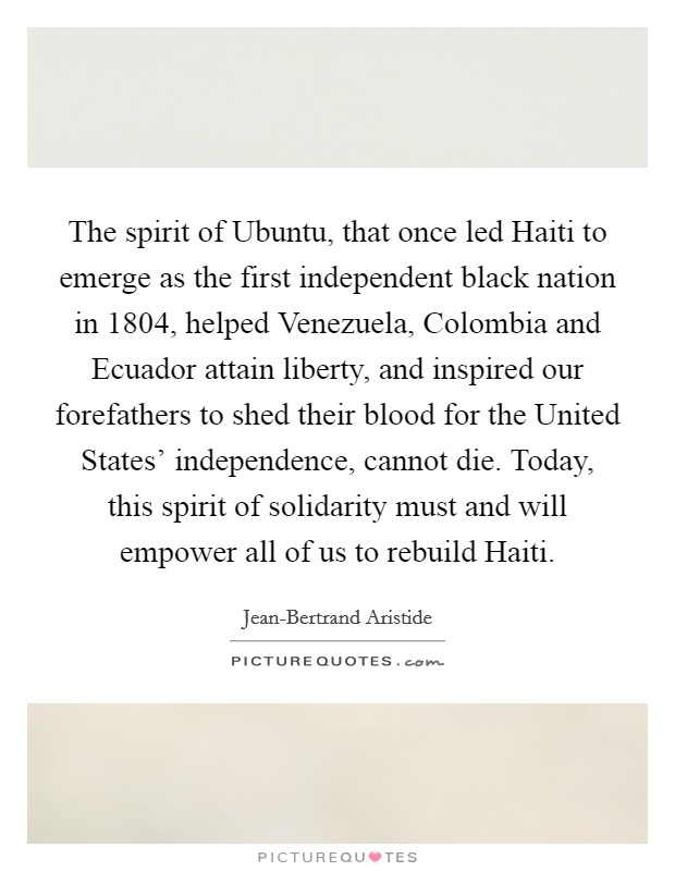 The spirit of Ubuntu, that once led Haiti to emerge as the first independent black nation in 1804, helped Venezuela, Colombia and Ecuador attain liberty, and inspired our forefathers to shed their blood for the United States' independence, cannot die. Today, this spirit of solidarity must and will empower all of us to rebuild Haiti Picture Quote #1