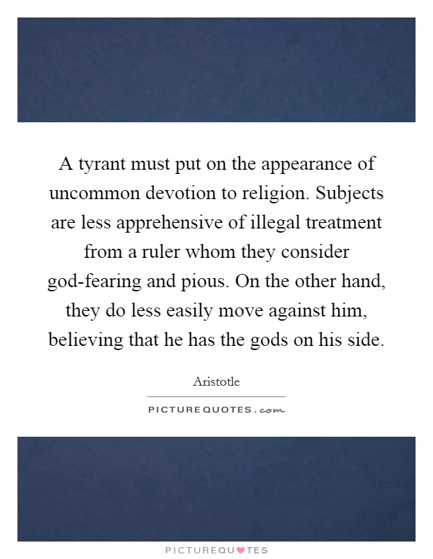 A tyrant must put on the appearance of uncommon devotion to religion. Subjects are less apprehensive of illegal treatment from a ruler whom they consider god-fearing and pious. On the other hand, they do less easily move against him, believing that he has the gods on his side Picture Quote #1