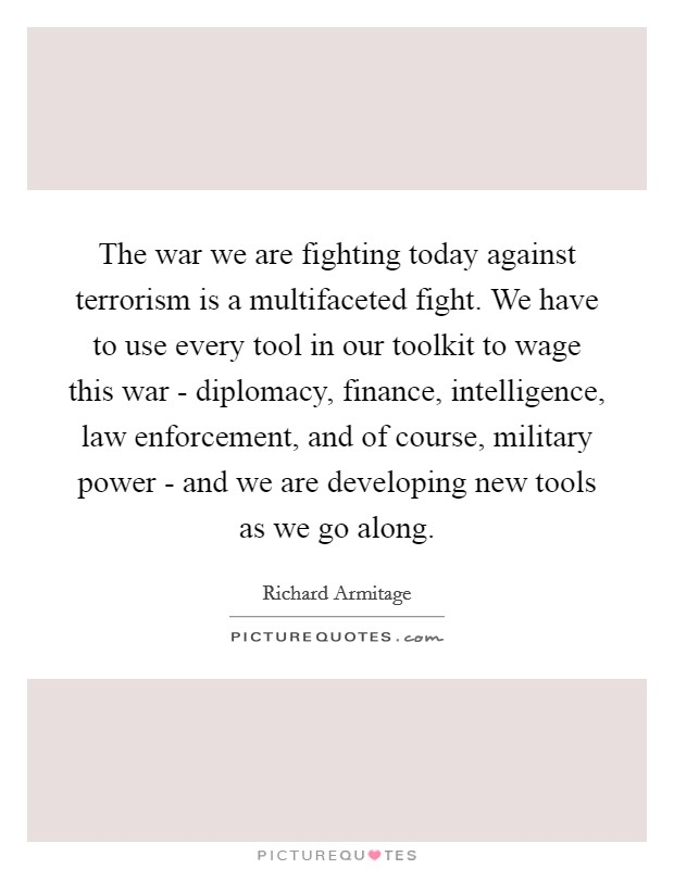 The war we are fighting today against terrorism is a multifaceted fight. We have to use every tool in our toolkit to wage this war - diplomacy, finance, intelligence, law enforcement, and of course, military power - and we are developing new tools as we go along Picture Quote #1