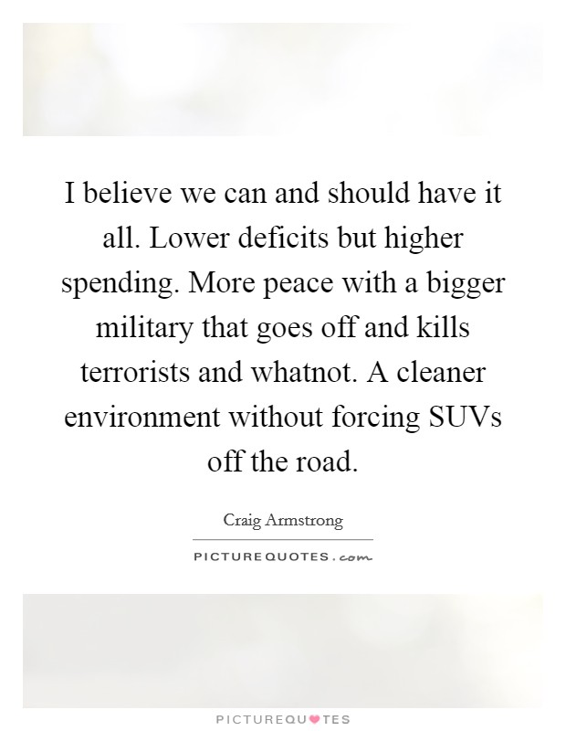 I believe we can and should have it all. Lower deficits but higher spending. More peace with a bigger military that goes off and kills terrorists and whatnot. A cleaner environment without forcing SUVs off the road Picture Quote #1