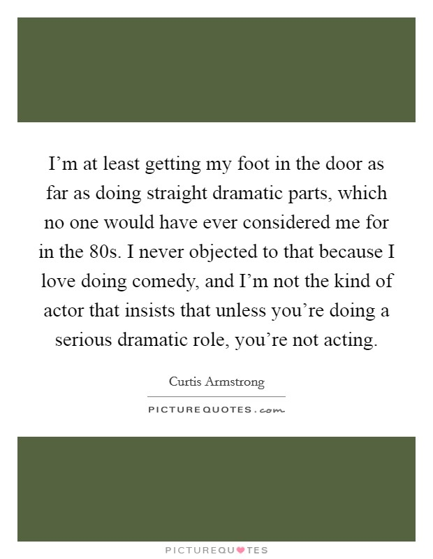I'm at least getting my foot in the door as far as doing straight dramatic parts, which no one would have ever considered me for in the  80s. I never objected to that because I love doing comedy, and I'm not the kind of actor that insists that unless you're doing a serious dramatic role, you're not acting Picture Quote #1