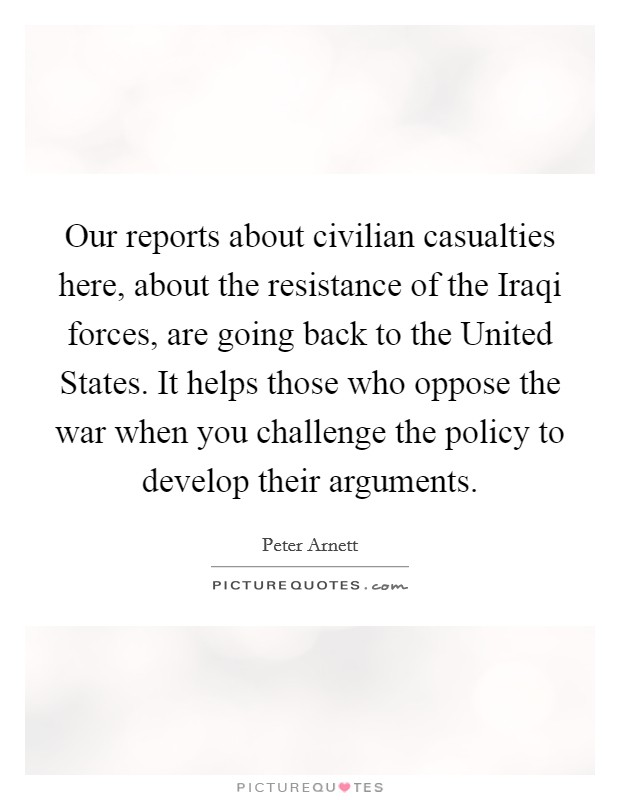 Our reports about civilian casualties here, about the resistance of the Iraqi forces, are going back to the United States. It helps those who oppose the war when you challenge the policy to develop their arguments Picture Quote #1