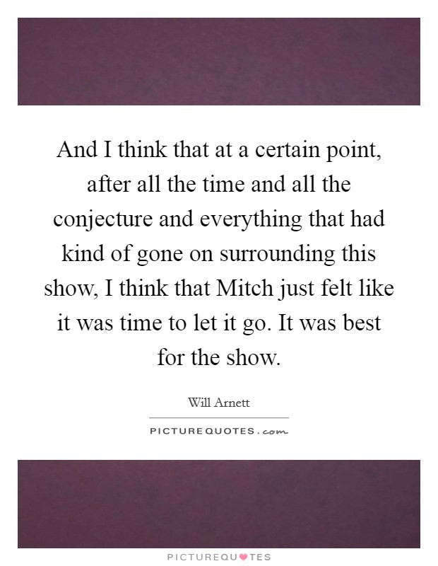 And I think that at a certain point, after all the time and all the conjecture and everything that had kind of gone on surrounding this show, I think that Mitch just felt like it was time to let it go. It was best for the show Picture Quote #1