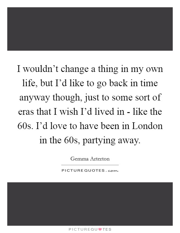 I wouldn't change a thing in my own life, but I'd like to go back in time anyway though, just to some sort of eras that I wish I'd lived in - like the  60s. I'd love to have been in London in the  60s, partying away Picture Quote #1
