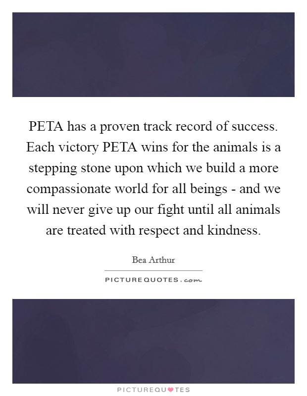 PETA has a proven track record of success. Each victory PETA wins for the animals is a stepping stone upon which we build a more compassionate world for all beings - and we will never give up our fight until all animals are treated with respect and kindness Picture Quote #1