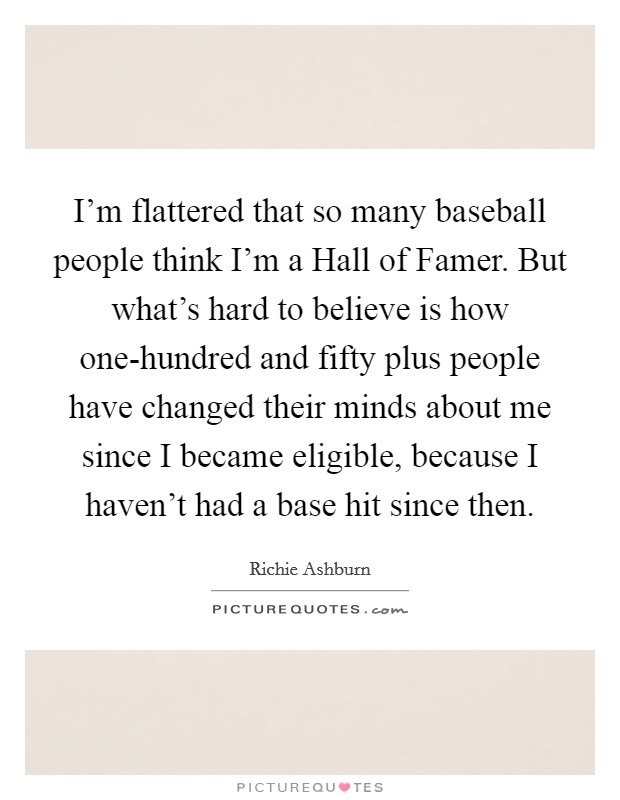 I'm flattered that so many baseball people think I'm a Hall of Famer. But what's hard to believe is how one-hundred and fifty plus people have changed their minds about me since I became eligible, because I haven't had a base hit since then Picture Quote #1