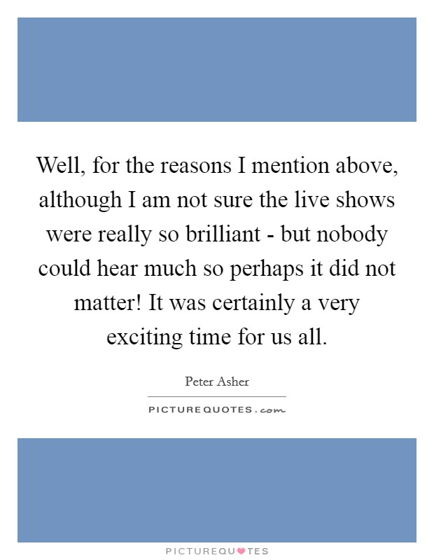 Well, for the reasons I mention above, although I am not sure the live shows were really so brilliant - but nobody could hear much so perhaps it did not matter! It was certainly a very exciting time for us all Picture Quote #1