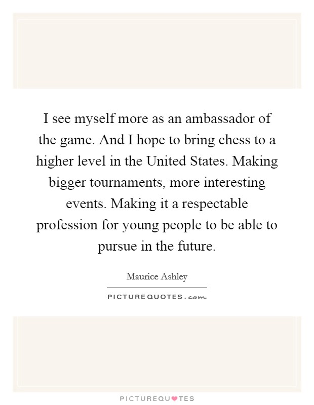 I see myself more as an ambassador of the game. And I hope to bring chess to a higher level in the United States. Making bigger tournaments, more interesting events. Making it a respectable profession for young people to be able to pursue in the future Picture Quote #1