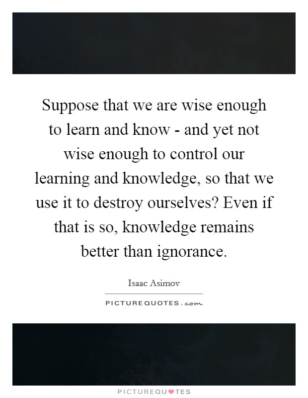 Suppose that we are wise enough to learn and know - and yet not wise enough to control our learning and knowledge, so that we use it to destroy ourselves? Even if that is so, knowledge remains better than ignorance Picture Quote #1