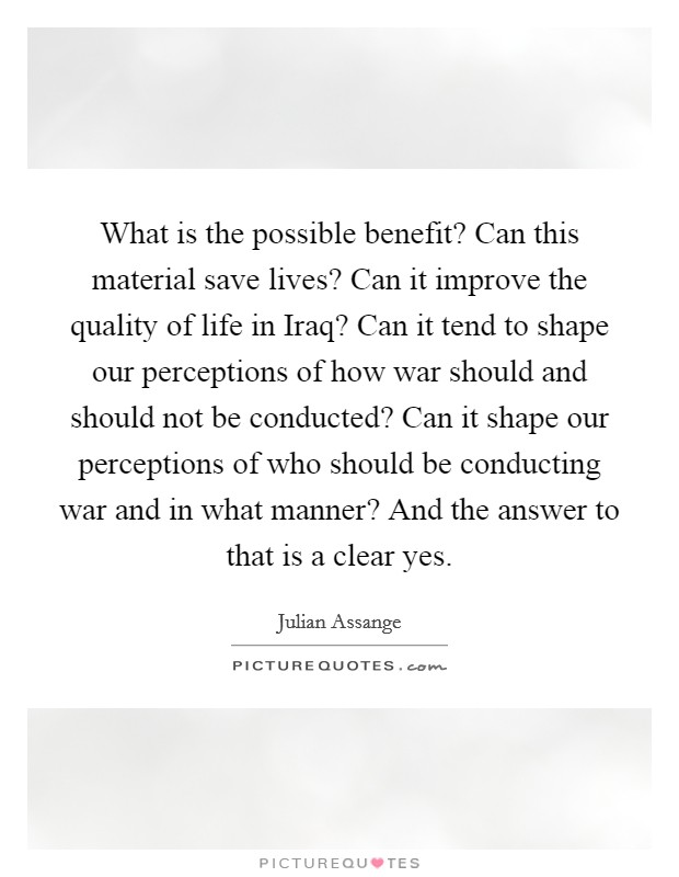What is the possible benefit? Can this material save lives? Can it improve the quality of life in Iraq? Can it tend to shape our perceptions of how war should and should not be conducted? Can it shape our perceptions of who should be conducting war and in what manner? And the answer to that is a clear yes Picture Quote #1