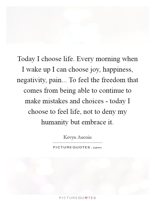 Today I choose life. Every morning when I wake up I can choose joy, happiness, negativity, pain... To feel the freedom that comes from being able to continue to make mistakes and choices - today I choose to feel life, not to deny my humanity but embrace it Picture Quote #1