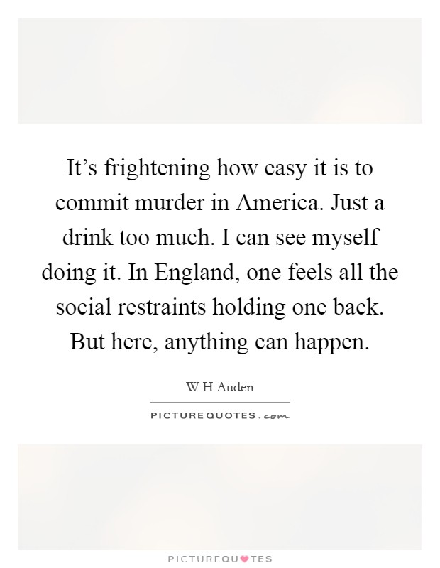 It's frightening how easy it is to commit murder in America. Just a drink too much. I can see myself doing it. In England, one feels all the social restraints holding one back. But here, anything can happen Picture Quote #1