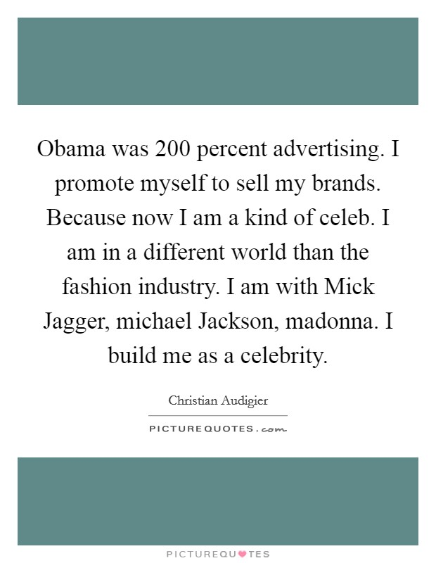 Obama was 200 percent advertising. I promote myself to sell my brands. Because now I am a kind of celeb. I am in a different world than the fashion industry. I am with Mick Jagger, michael Jackson, madonna. I build me as a celebrity Picture Quote #1