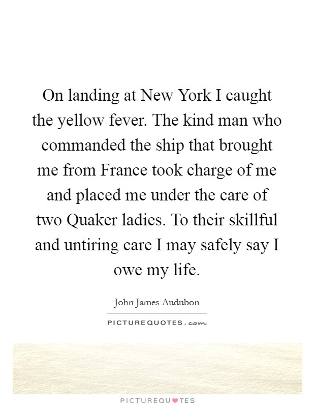On landing at New York I caught the yellow fever. The kind man who commanded the ship that brought me from France took charge of me and placed me under the care of two Quaker ladies. To their skillful and untiring care I may safely say I owe my life Picture Quote #1