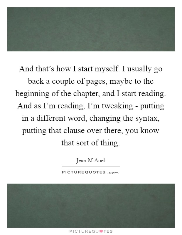 And that's how I start myself. I usually go back a couple of pages, maybe to the beginning of the chapter, and I start reading. And as I'm reading, I'm tweaking - putting in a different word, changing the syntax, putting that clause over there, you know that sort of thing Picture Quote #1