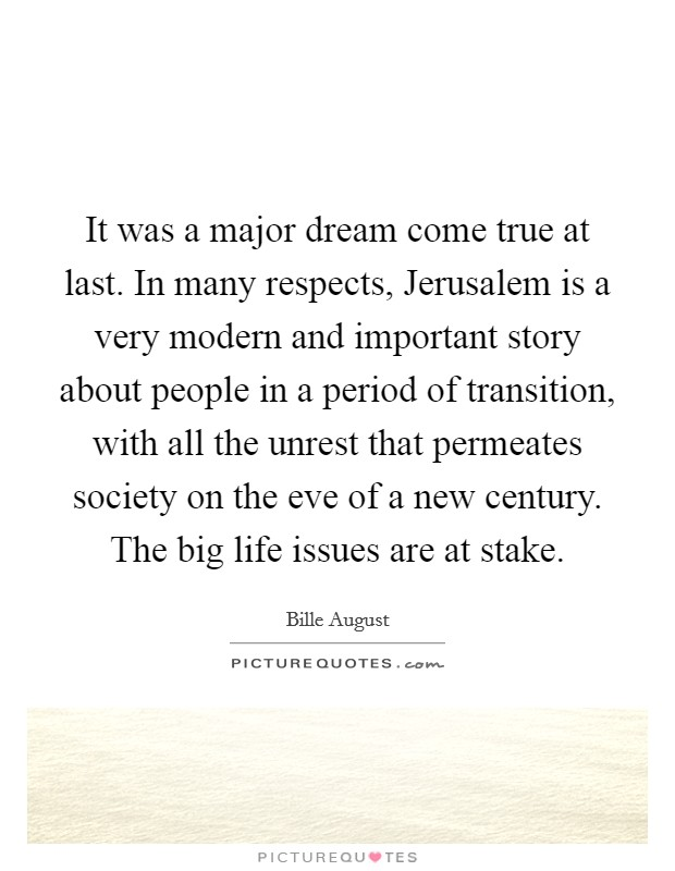 It was a major dream come true at last. In many respects, Jerusalem is a very modern and important story about people in a period of transition, with all the unrest that permeates society on the eve of a new century. The big life issues are at stake Picture Quote #1