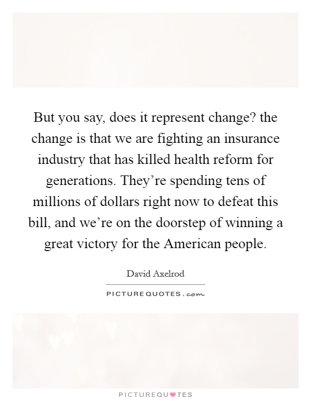 But you say, does it represent change? the change is that we are fighting an insurance industry that has killed health reform for generations. They're spending tens of millions of dollars right now to defeat this bill, and we're on the doorstep of winning a great victory for the American people Picture Quote #1