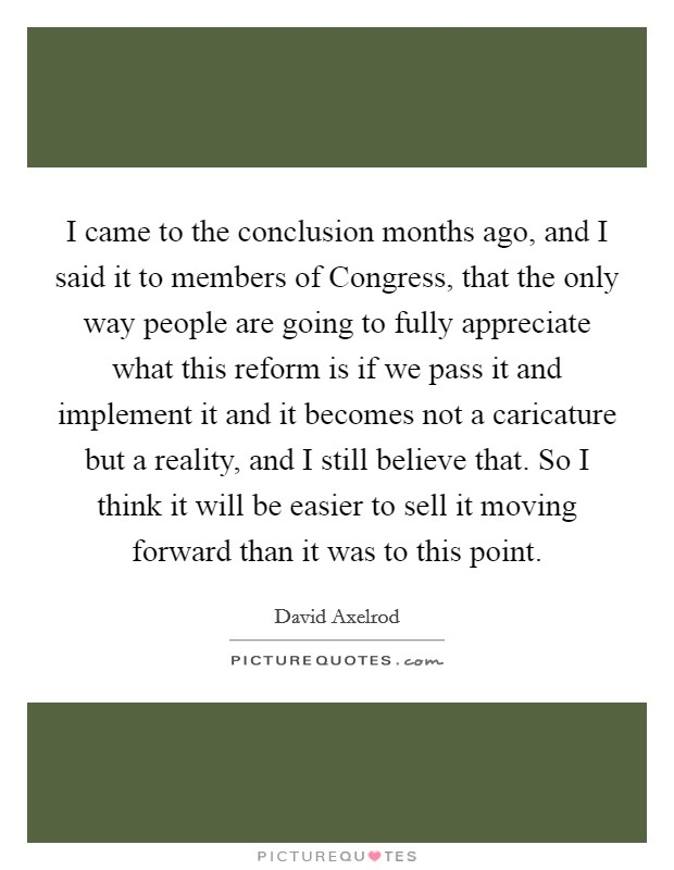 I came to the conclusion months ago, and I said it to members of Congress, that the only way people are going to fully appreciate what this reform is if we pass it and implement it and it becomes not a caricature but a reality, and I still believe that. So I think it will be easier to sell it moving forward than it was to this point Picture Quote #1