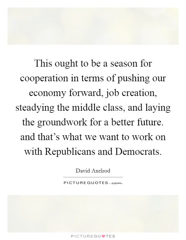 This ought to be a season for cooperation in terms of pushing our economy forward, job creation, steadying the middle class, and laying the groundwork for a better future. and that's what we want to work on with Republicans and Democrats Picture Quote #1