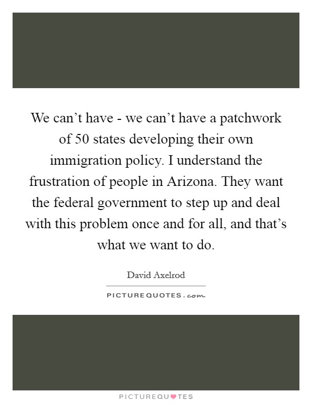 We can't have - we can't have a patchwork of 50 states developing their own immigration policy. I understand the frustration of people in Arizona. They want the federal government to step up and deal with this problem once and for all, and that's what we want to do Picture Quote #1