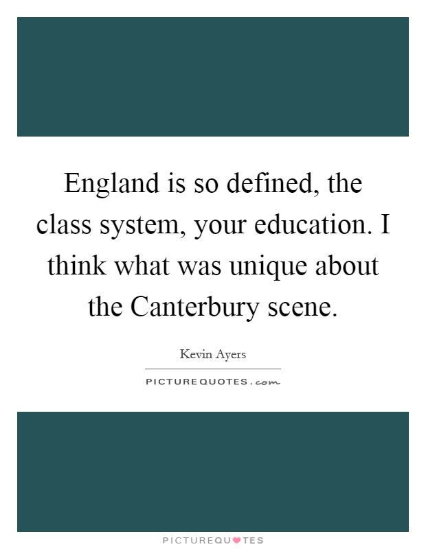 England is so defined, the class system, your education. I think what was unique about the Canterbury scene Picture Quote #1