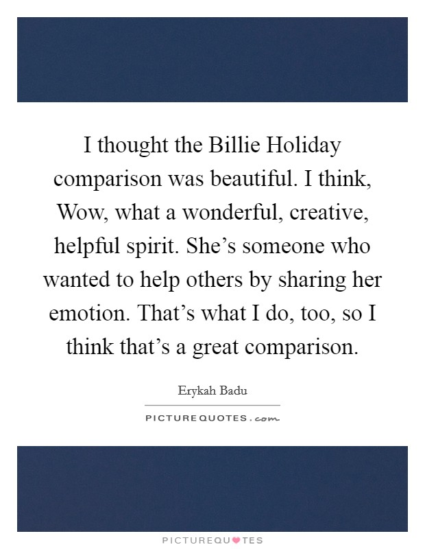 I thought the Billie Holiday comparison was beautiful. I think, Wow, what a wonderful, creative, helpful spirit. She's someone who wanted to help others by sharing her emotion. That's what I do, too, so I think that's a great comparison Picture Quote #1