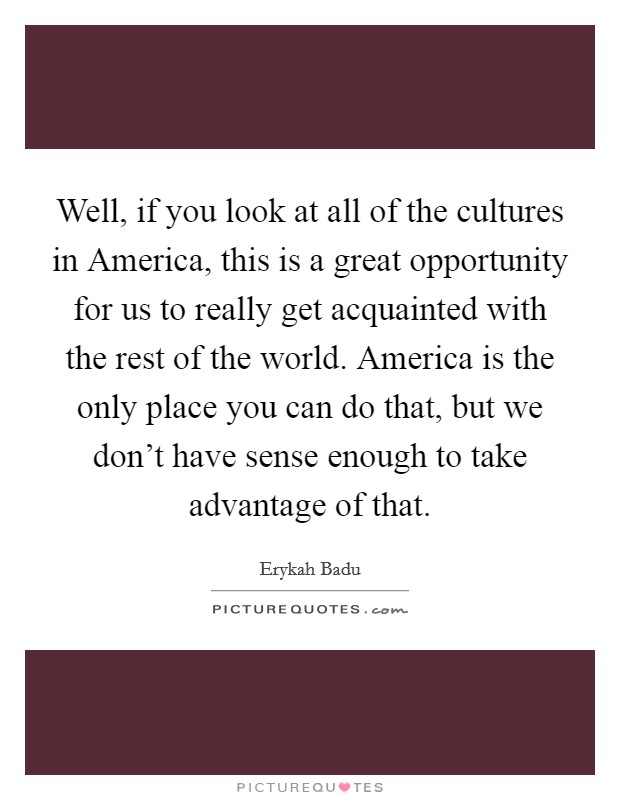 Well, if you look at all of the cultures in America, this is a great opportunity for us to really get acquainted with the rest of the world. America is the only place you can do that, but we don't have sense enough to take advantage of that Picture Quote #1