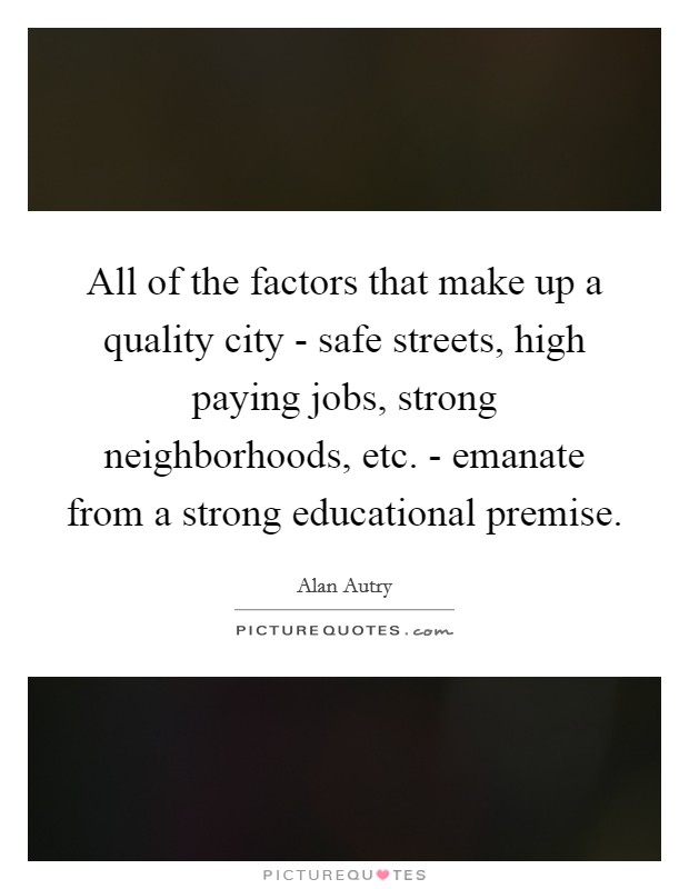 All of the factors that make up a quality city - safe streets, high paying jobs, strong neighborhoods, etc. - emanate from a strong educational premise Picture Quote #1