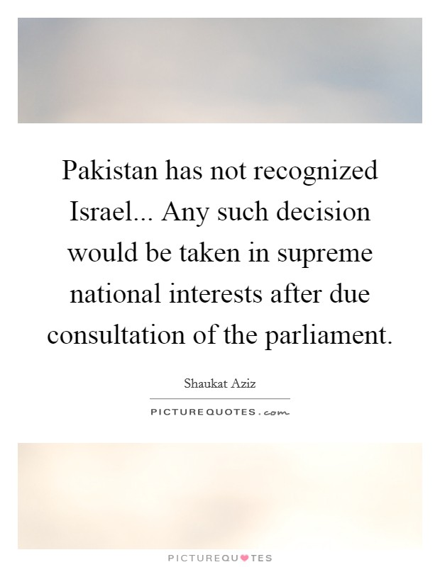 Pakistan has not recognized Israel... Any such decision would be taken in supreme national interests after due consultation of the parliament Picture Quote #1
