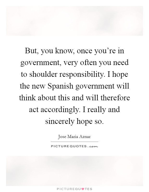 But, you know, once you're in government, very often you need to shoulder responsibility. I hope the new Spanish government will think about this and will therefore act accordingly. I really and sincerely hope so Picture Quote #1