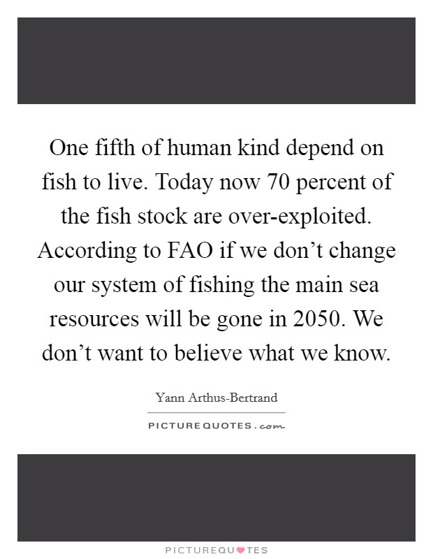 One fifth of human kind depend on fish to live. Today now 70 percent of the fish stock are over-exploited. According to FAO if we don't change our system of fishing the main sea resources will be gone in 2050. We don't want to believe what we know Picture Quote #1